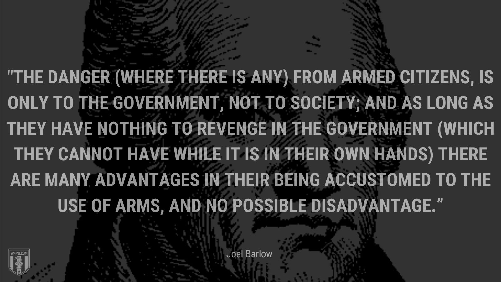 """""""The danger (where there is any) from armed citizens, is only to the government, not to society; and as long as they have nothing to revenge in the government (which they cannot have while it is in their own hands) there are many advantages in their being accustomed to the use of arms, and no possible disadvantage"""" - Joel Barlow"""
