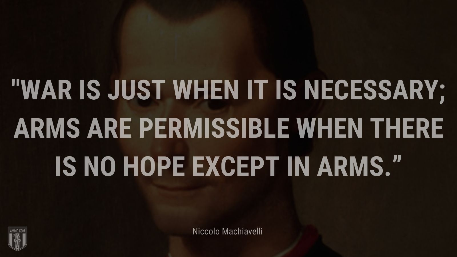 """""""War is just when it is necessary; arms are permissible when there is no hope except in arms."""" - Niccolo Machiavelli"""