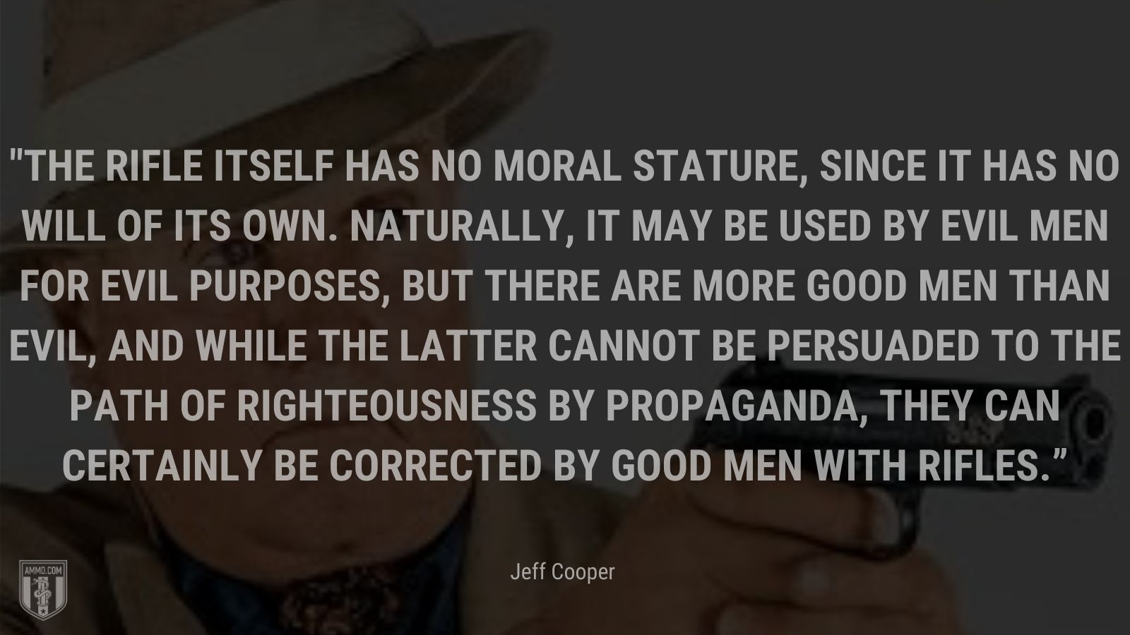 """""""The rifle itself has no moral stature, since it has no will of its own. Naturally, it may be used by evil men for evil purposes, but there are more good men than evil, and while the latter cannot be persuaded to the path of righteousness by propaganda, they can certainly be corrected by good men with rifles."""" - Jeff Cooper"""