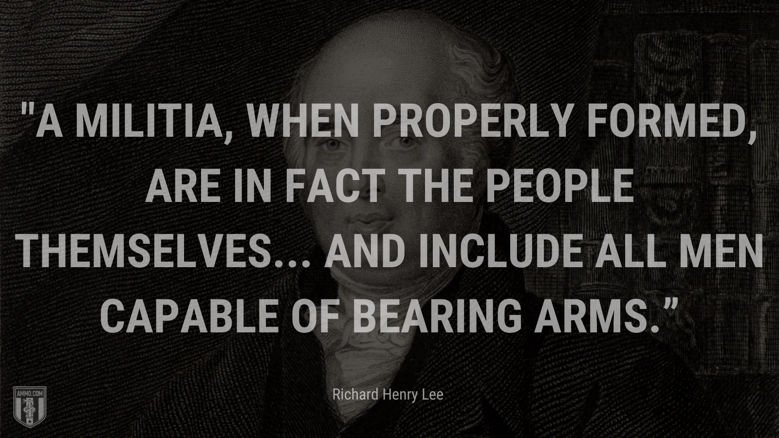 """""""A militia, when properly formed, are in fact the people themselves... and include all men capable of bearing arms."""" - Richard Henry Lee"""