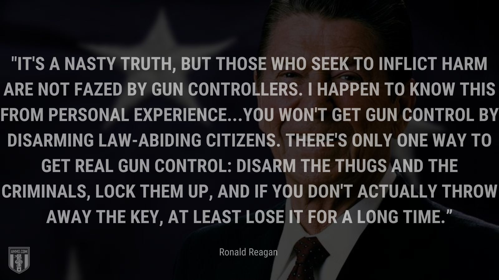 """""""It's a nasty truth, but those who seek to inflict harm are not fazed by gun controllers. I happen to know this from personal experience...You won't get gun control by disarming law-abiding citizens. There's only one way to get real gun control: Disarm the thugs and the criminals, lock them up, and if you don't actually throw away the key, at least lose it for a long time."""" - Ronald Reagan"""