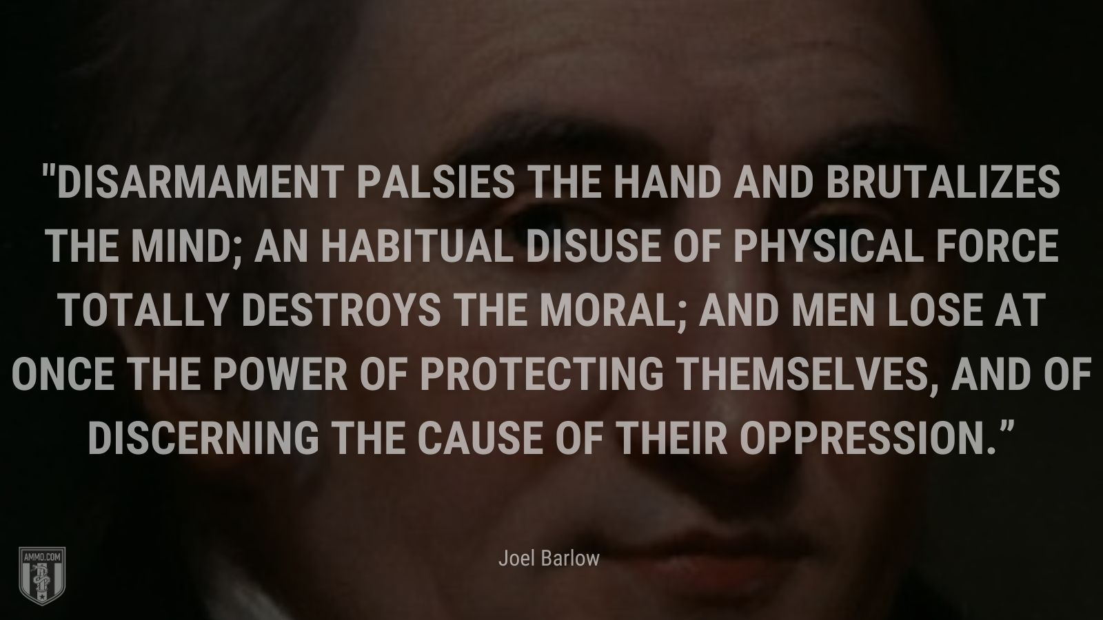 """""""Disarmament palsies the hand and brutalizes the mind; an habitual disuse of physical force totally destroys the moral; and men lose at once the power of protecting themselves, and of discerning the cause of their oppression."""" - Joel Barlow"""