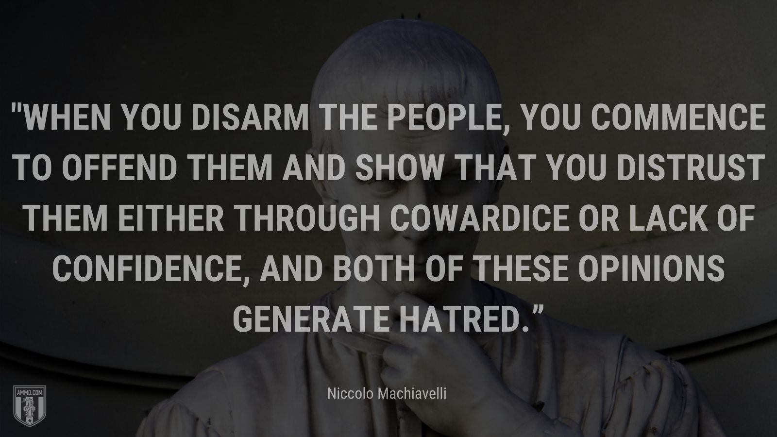 """""""When you disarm the people, you commence to offend them and show that you distrust them either through cowardice or lack of confidence, and both of these opinions generate hatred."""" - Niccolo Machiavelli"""