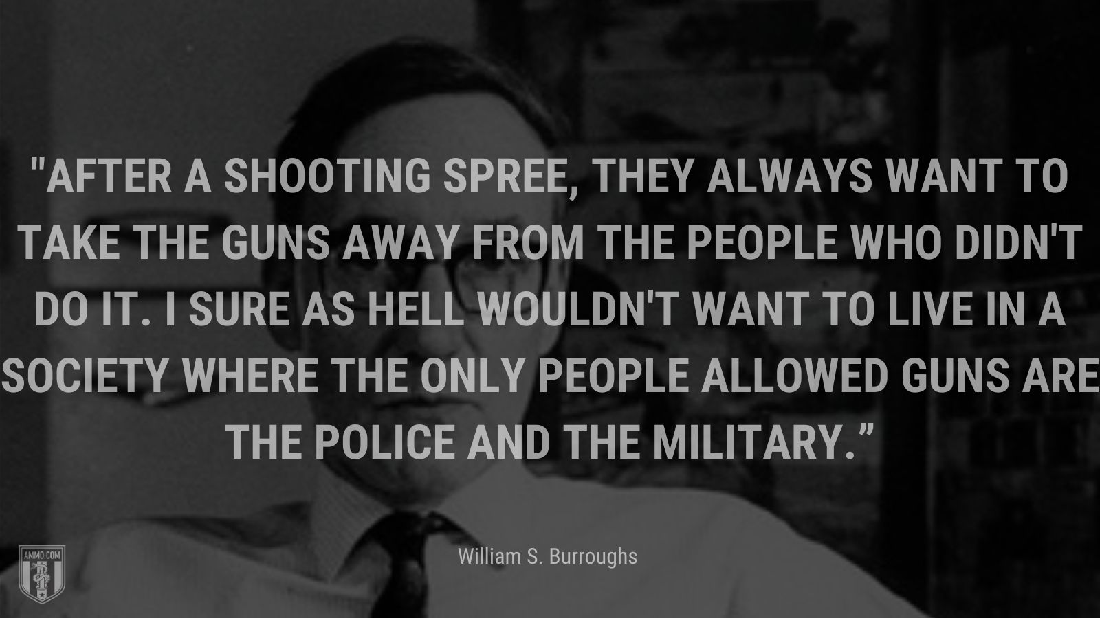 """""""After a shooting spree, they always want to take the guns away from the people who didn't do it. I sure as hell wouldn't want to live in a society where the only people allowed guns are the police and the military."""" - William S. Burroughs"""