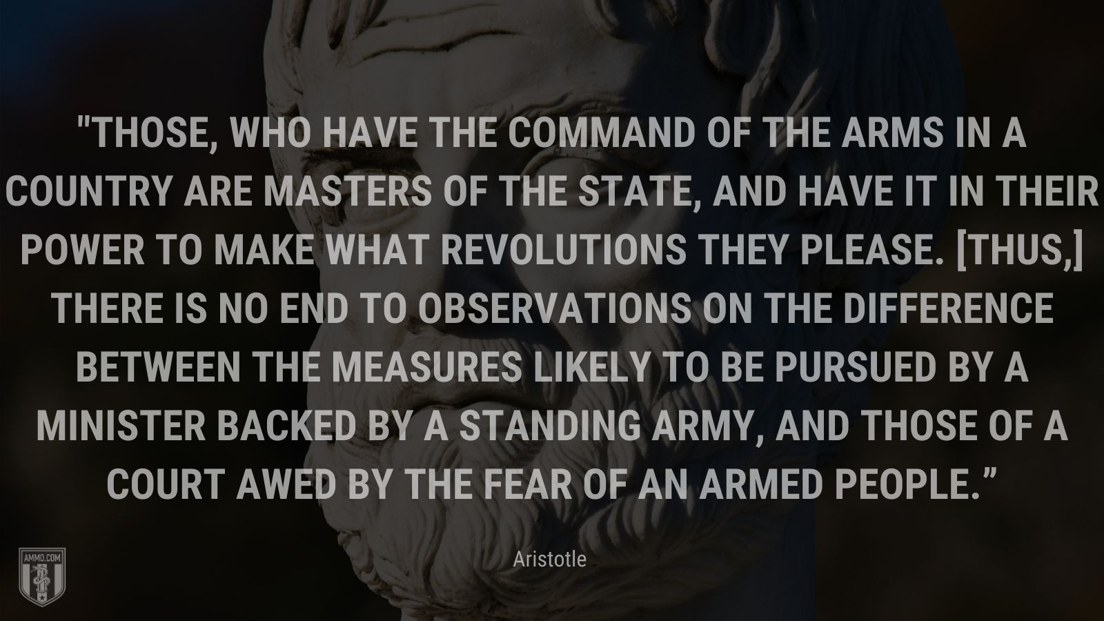 """""""Those, who have the command of the arms in a country are masters of the state, and have it in their power to make what revolutions they please. [Thus,] there is no end to observations on the difference between the measures likely to be pursued by a minister backed by a standing army, and those of a court awed by the fear of an armed people."""" - Aristotle"""