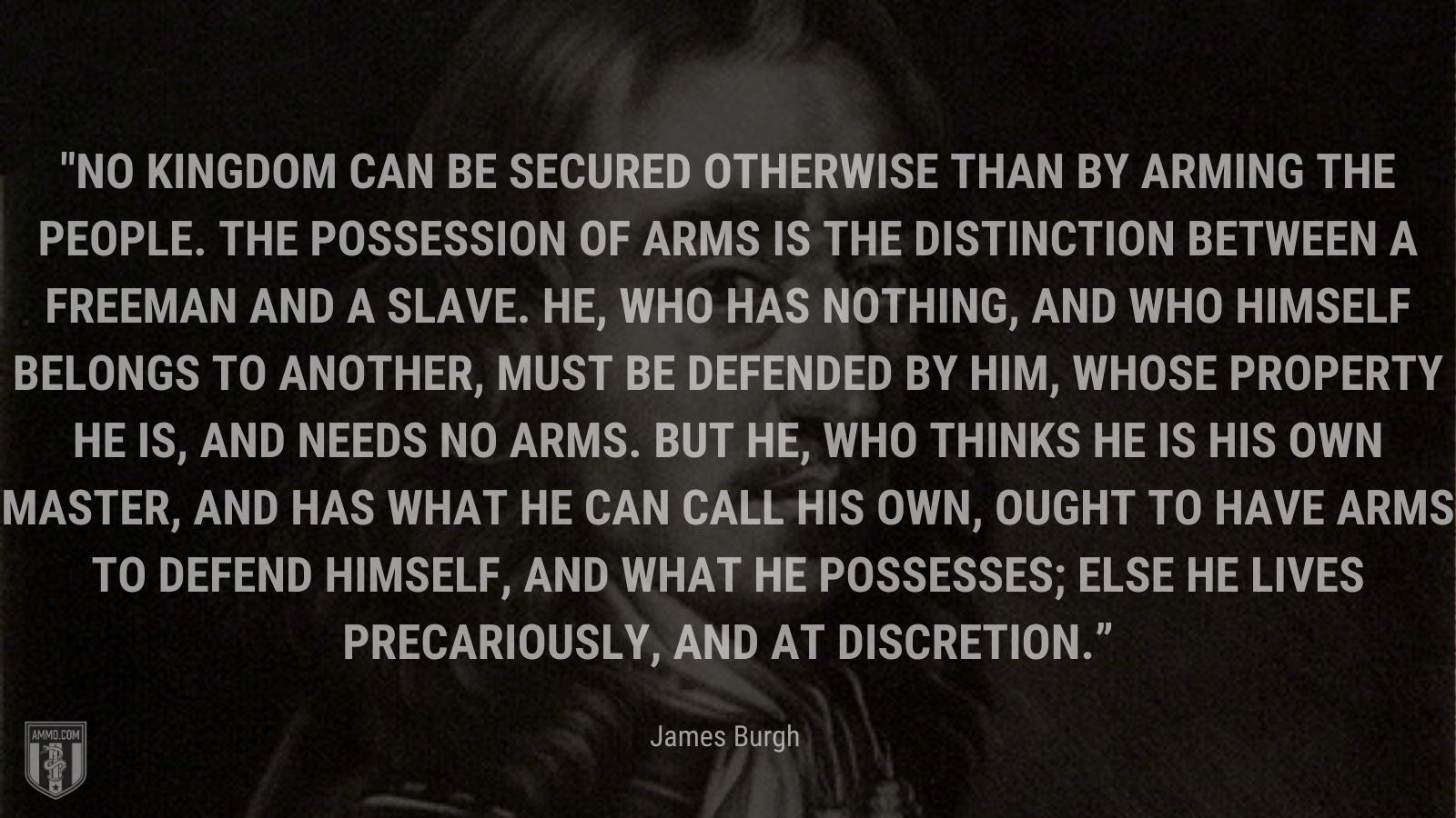 """""""No kingdom can be secured otherwise than by arming the people. The possession of arms is the distinction between a freeman and a slave. He, who has nothing, and who himself belongs to another, must be defended by him, whose property he is, and needs no arms. But he, who thinks he is his own master, and has what he can call his own, ought to have arms to defend himself, and what he possesses; else he lives precariously, and at discretion."""" - James Burgh"""