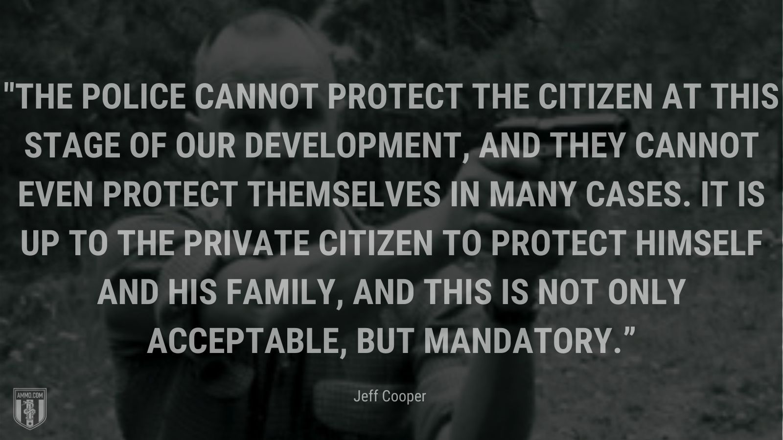 """""""The police cannot protect the citizen at this stage of our development, and they cannot even protect themselves in many cases. It is up to the private citizen to protect himself and his family, and this is not only acceptable, but mandatory."""" - Jeff Cooper"""