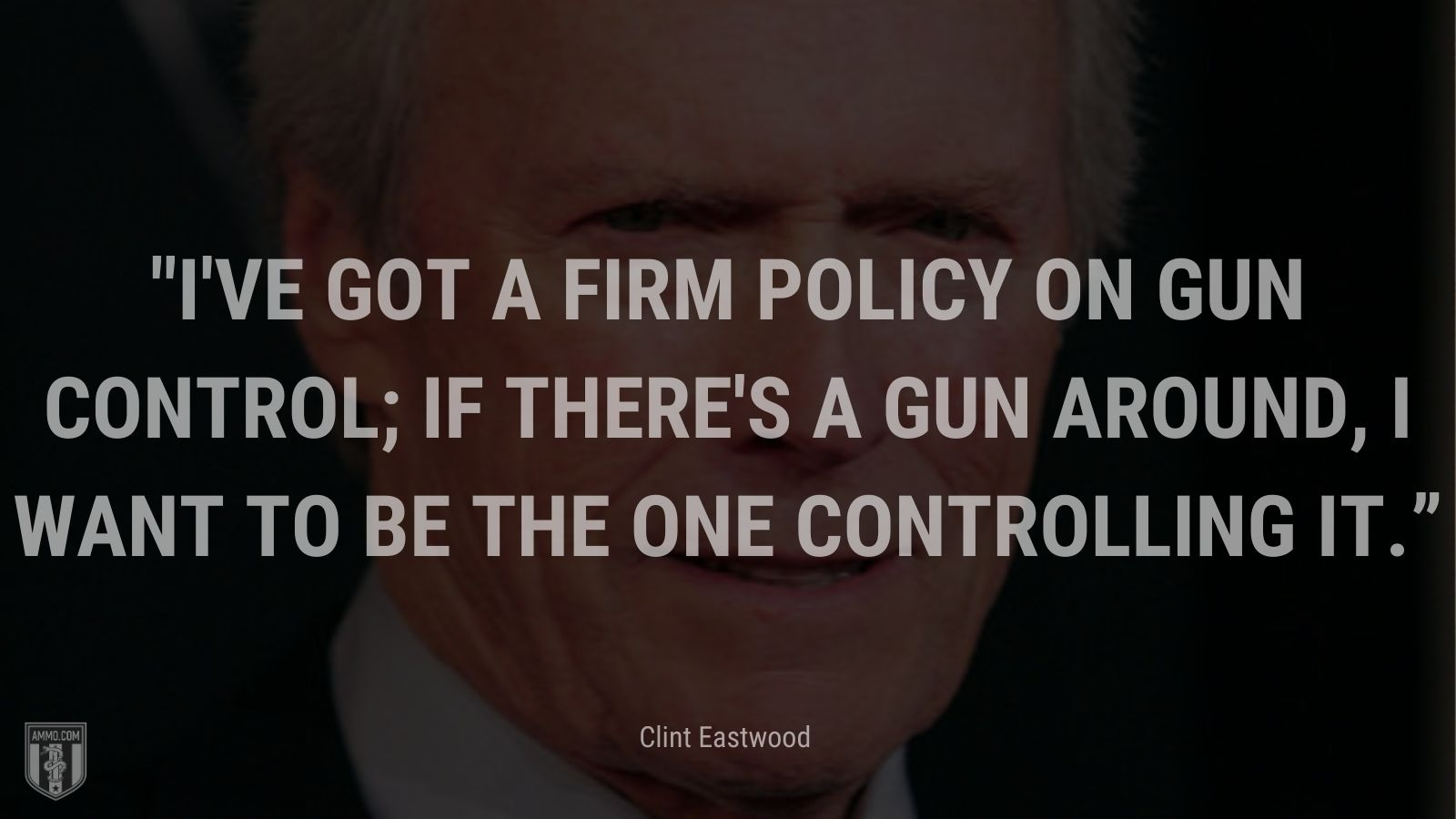 """""""I've got a firm policy on gun control; If there's a gun around, I want to be the one controlling it."""" - Clint Eastwood"""