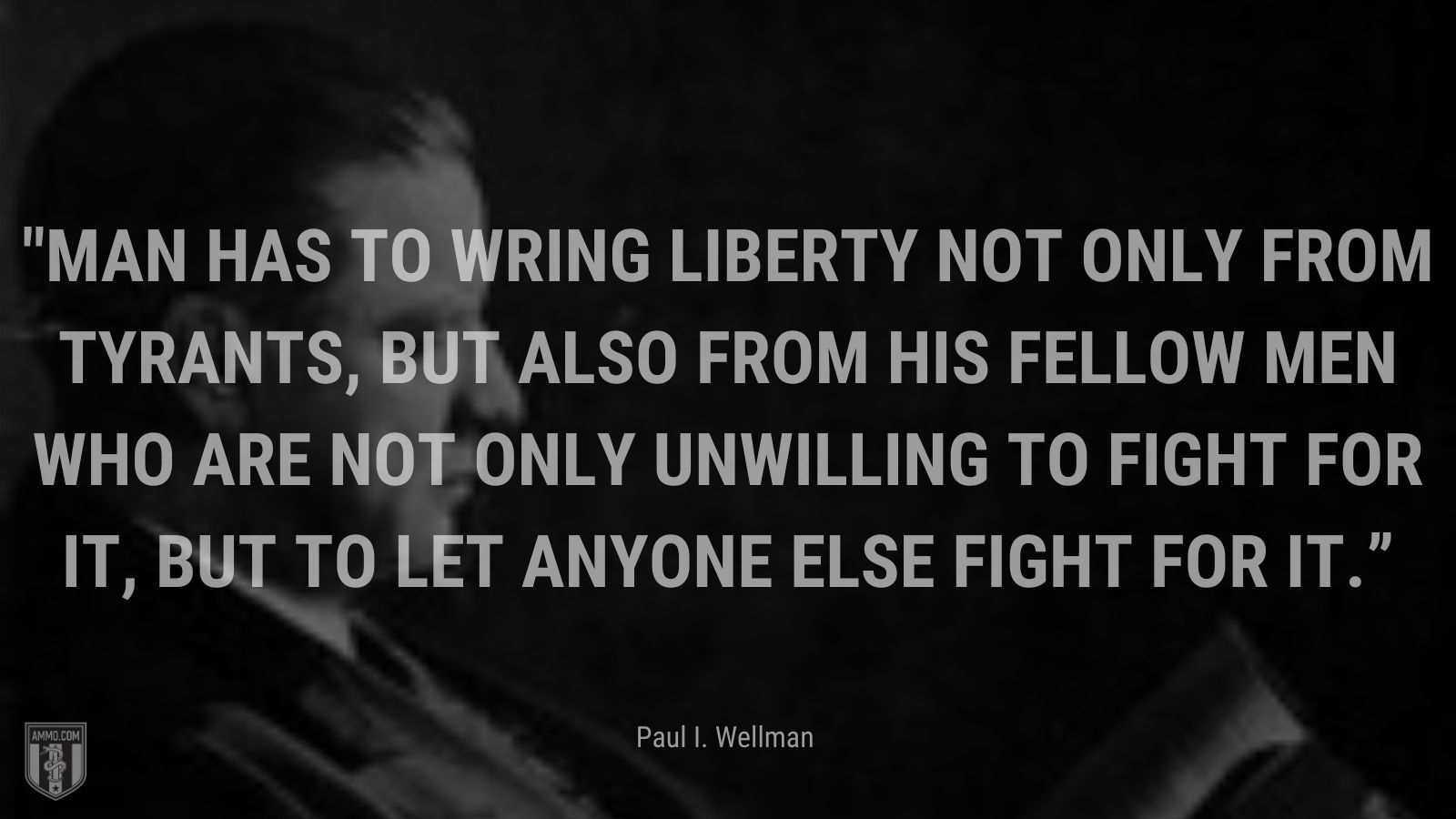 """""""Man has to wring Liberty not only from tyrants, but also from his fellow men who are not only unwilling to fight for it, but to let anyone else fight for it."""" - Paul I. Wellman"""