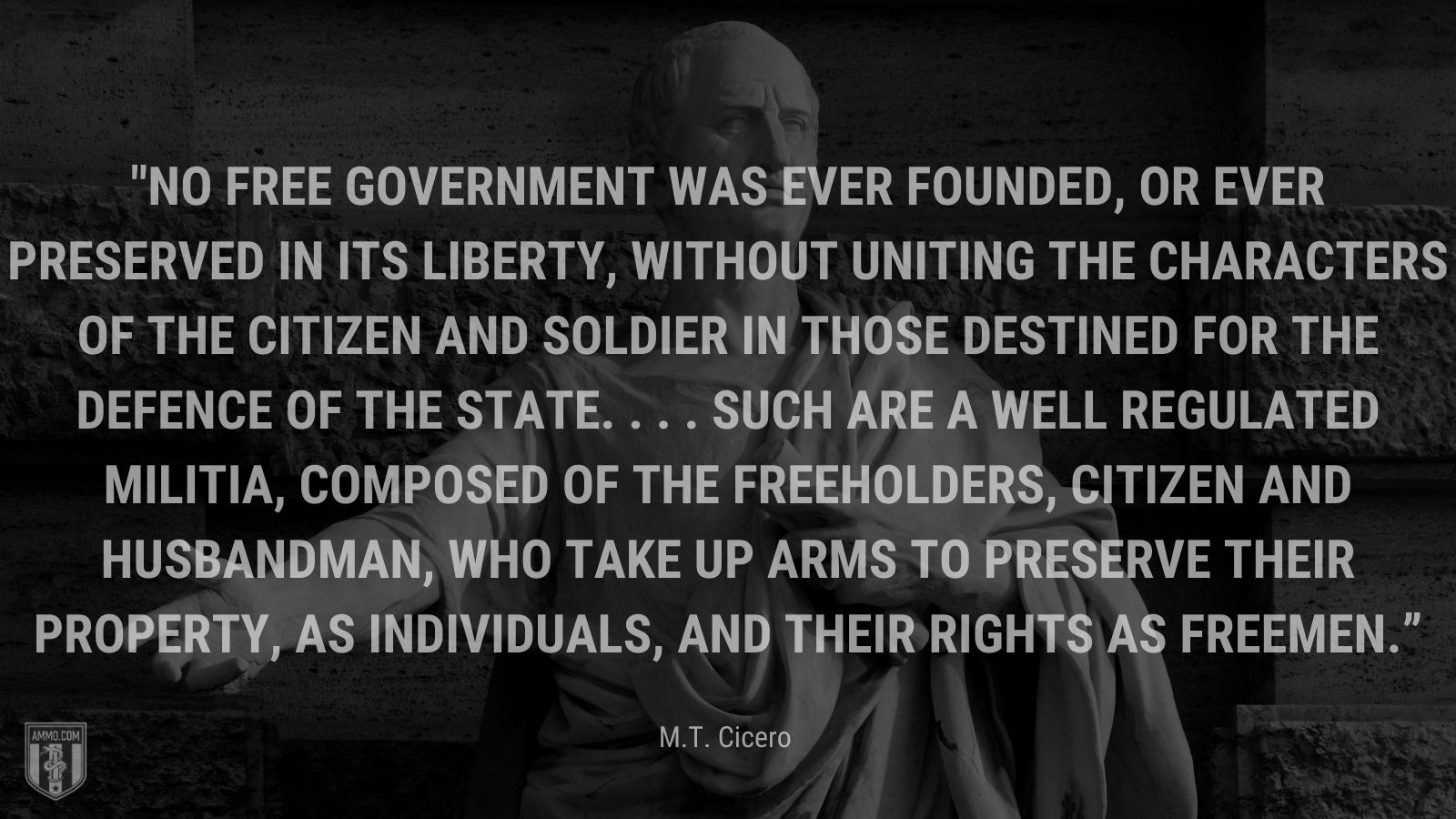 """""""No free government was ever founded, or ever preserved in its liberty, without uniting the characters of the citizen and soldier in those destined for the defence of the state. . . . Such are a well regulated militia, composed of the freeholders, citizen and husbandman, who take up arms to preserve their property, as individuals, and their rights as freemen."""" - M.T. Cicero"""