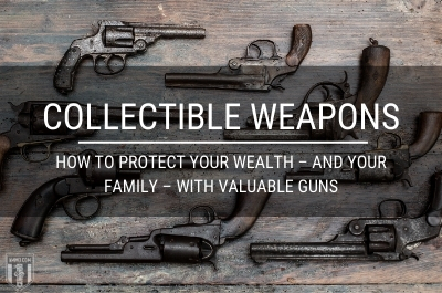 Collectible Weapons: How to Protect Your Wealth – and Your Family – With Valuable Guns
