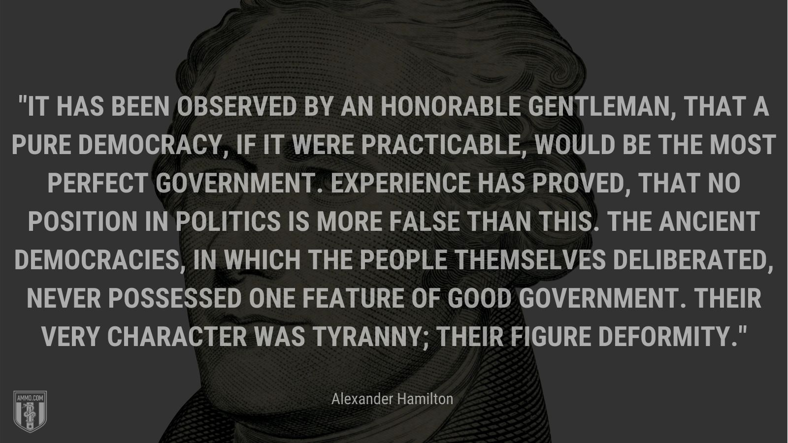 """""""It has been observed by an honorable gentleman, that a pure democracy, if it were practicable, would be the most perfect government. Experience has proved, that no position in politics is more false than this. The ancient democracies, in which the people themselves deliberated, never possessed one feature of good government. Their very character was tyranny; their figure deformity."""" - Alexander Hamilton"""