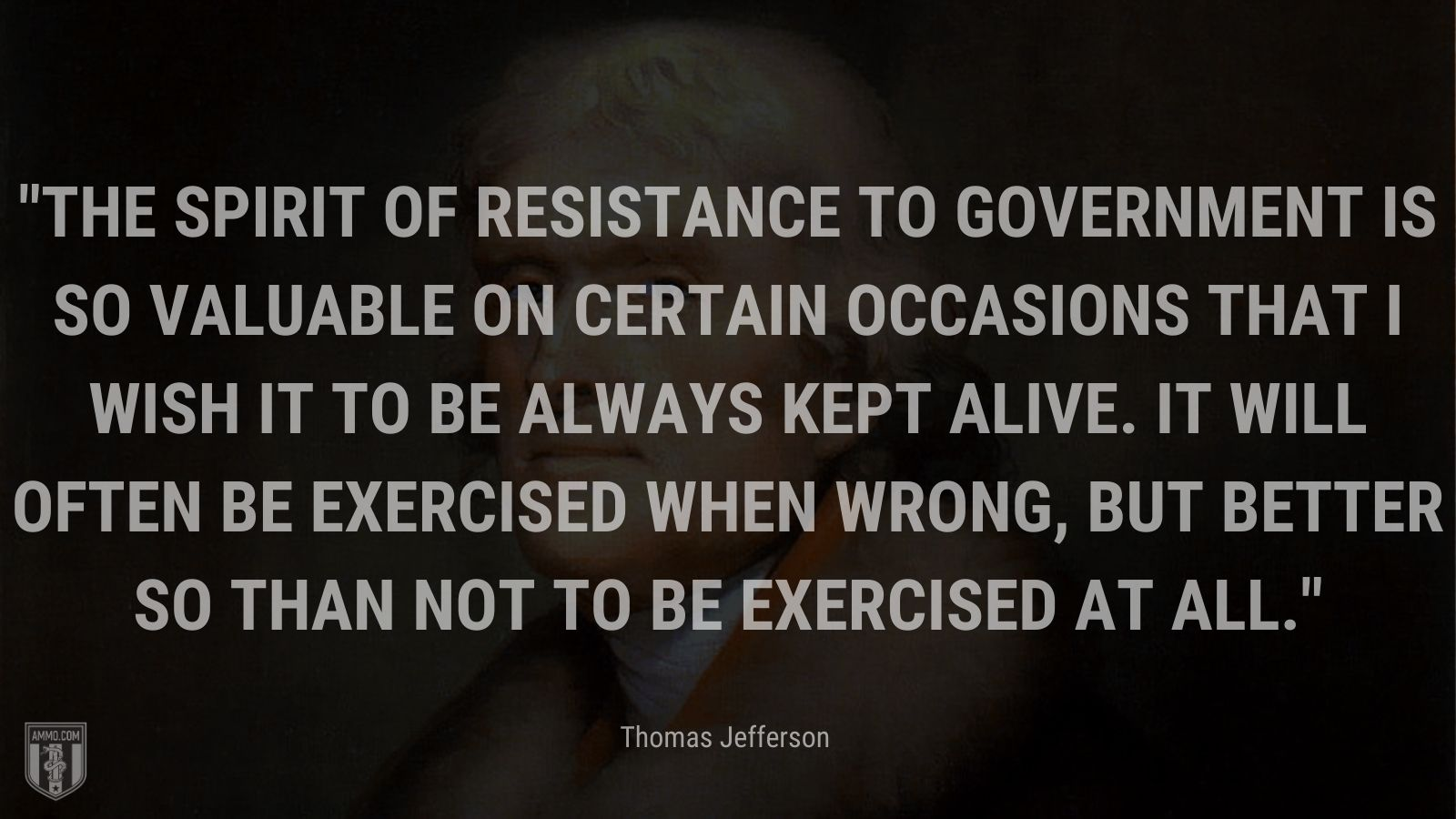 """""""The spirit of resistance to government is so valuable on certain occasions that I wish it to be always kept alive. It will often be exercised when wrong, but better so than not to be exercised at all."""" - Thomas Jefferson"""