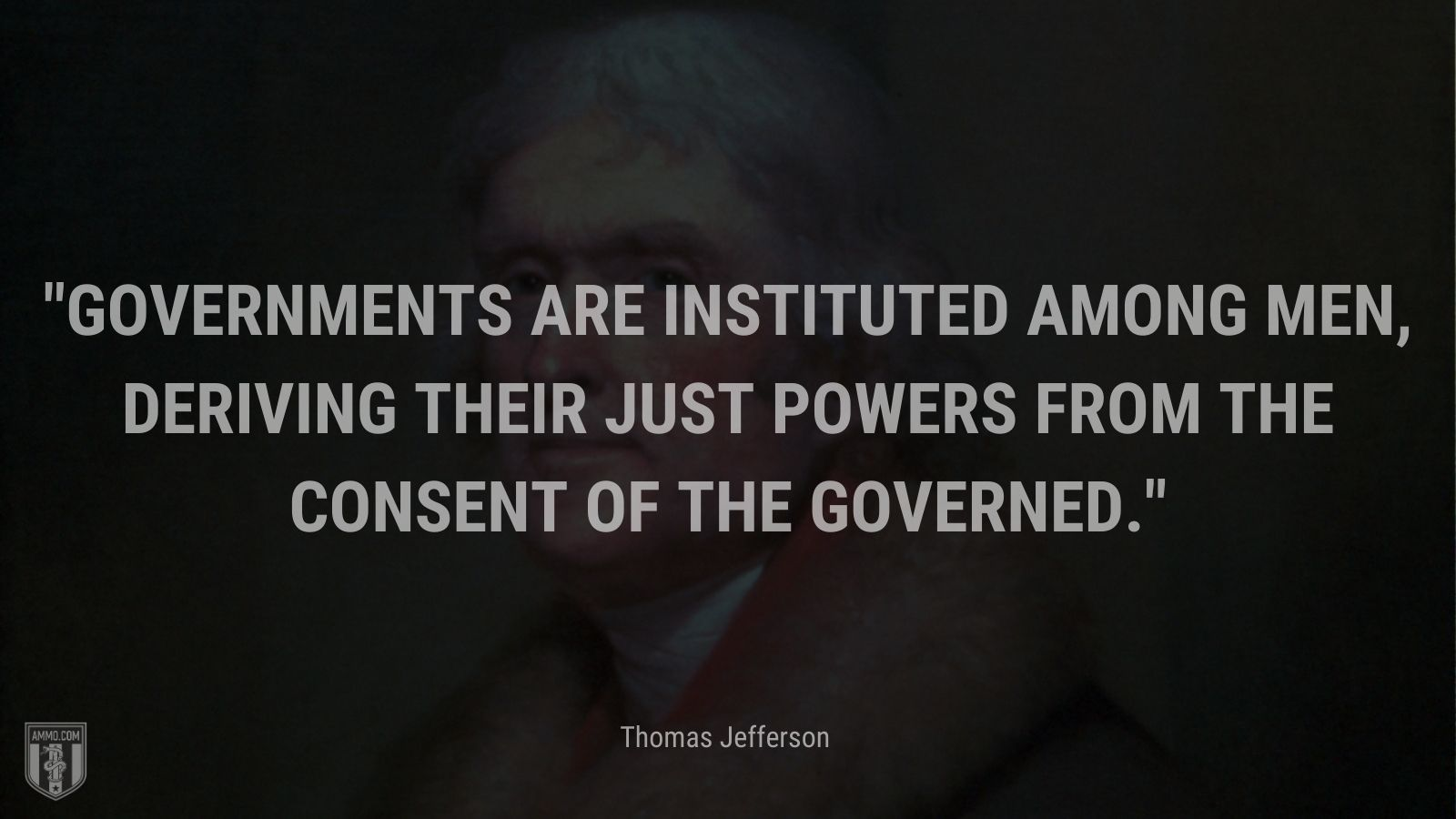 """""""Governments are instituted among men, deriving their just powers from the consent of the governed."""" - Thomas Jefferson"""
