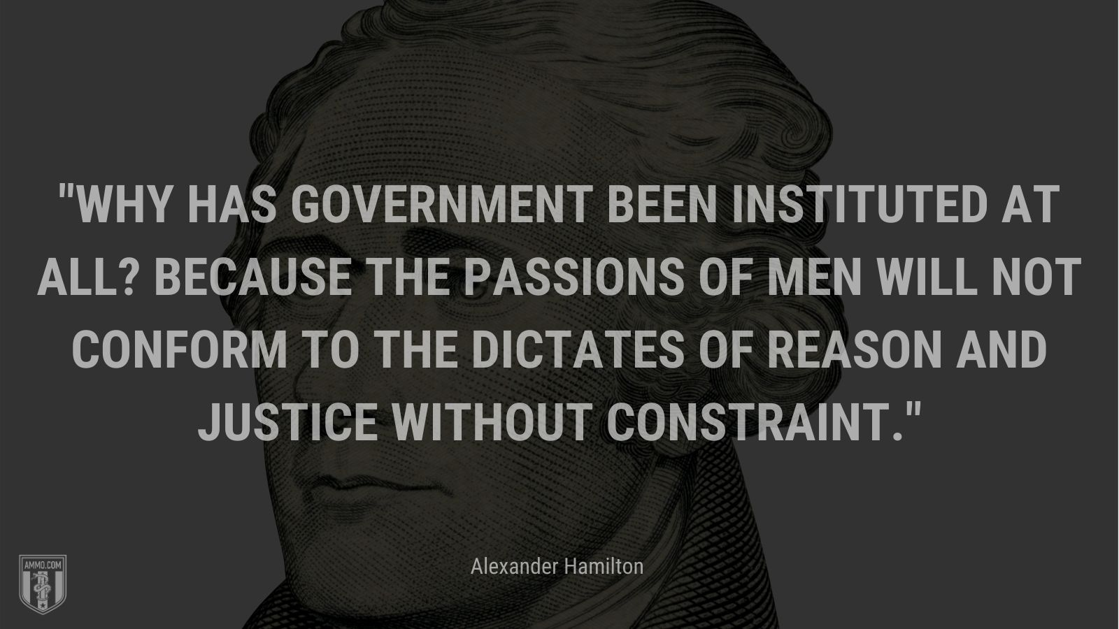 """""""Why has government been instituted at all? Because the passions of men will not conform to the dictates of reason and justice without constraint."""" - Alexander Hamilton"""