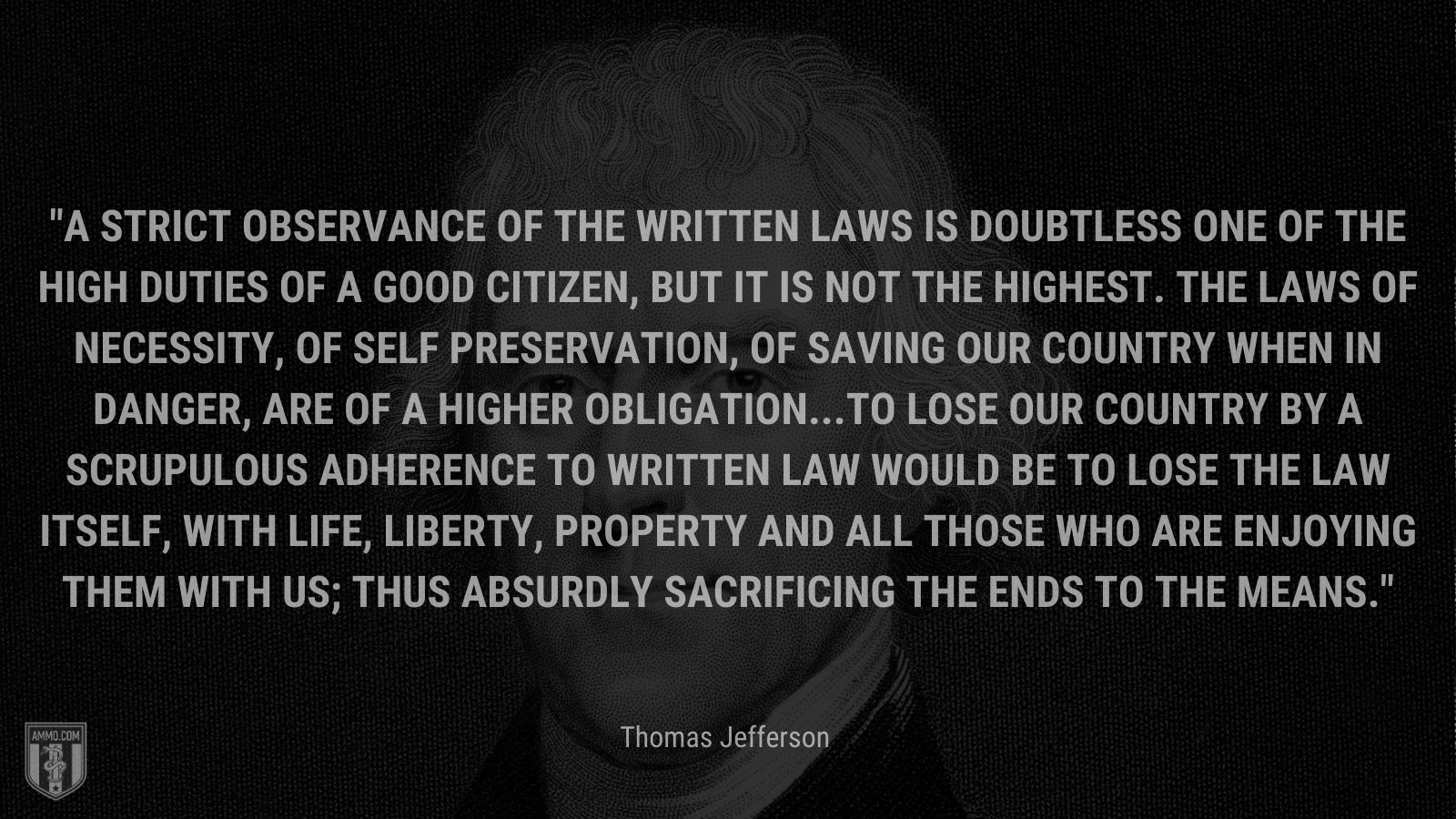 """""""A strict observance of the written laws is doubtless one of the high duties of a good citizen, but it is not the highest. The laws of necessity, of self preservation, of saving our country when in danger, are of a higher obligation...To lose our country by a scrupulous adherence to written law would be to lose the law itself, with life, liberty, property and all those who are enjoying them with us; thus absurdly sacrificing the ends to the means."""" - Thomas Jefferson"""