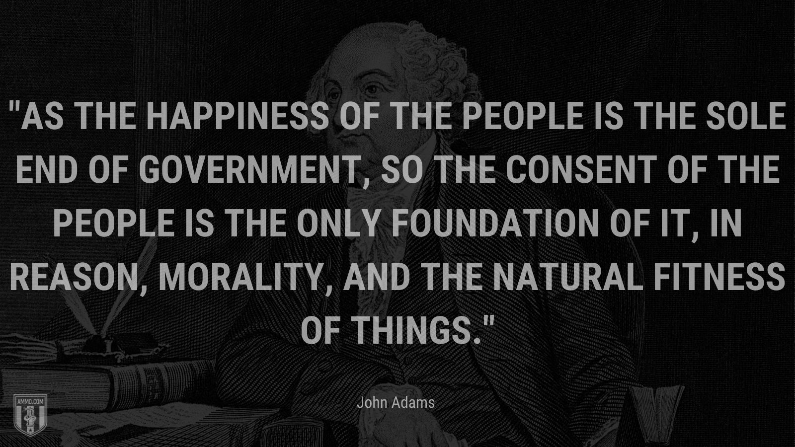 """""""As the happiness of the people is the sole end of government, so the consent of the people is the only foundation of it, in reason, morality, and the natural fitness of things."""" - John Adams"""