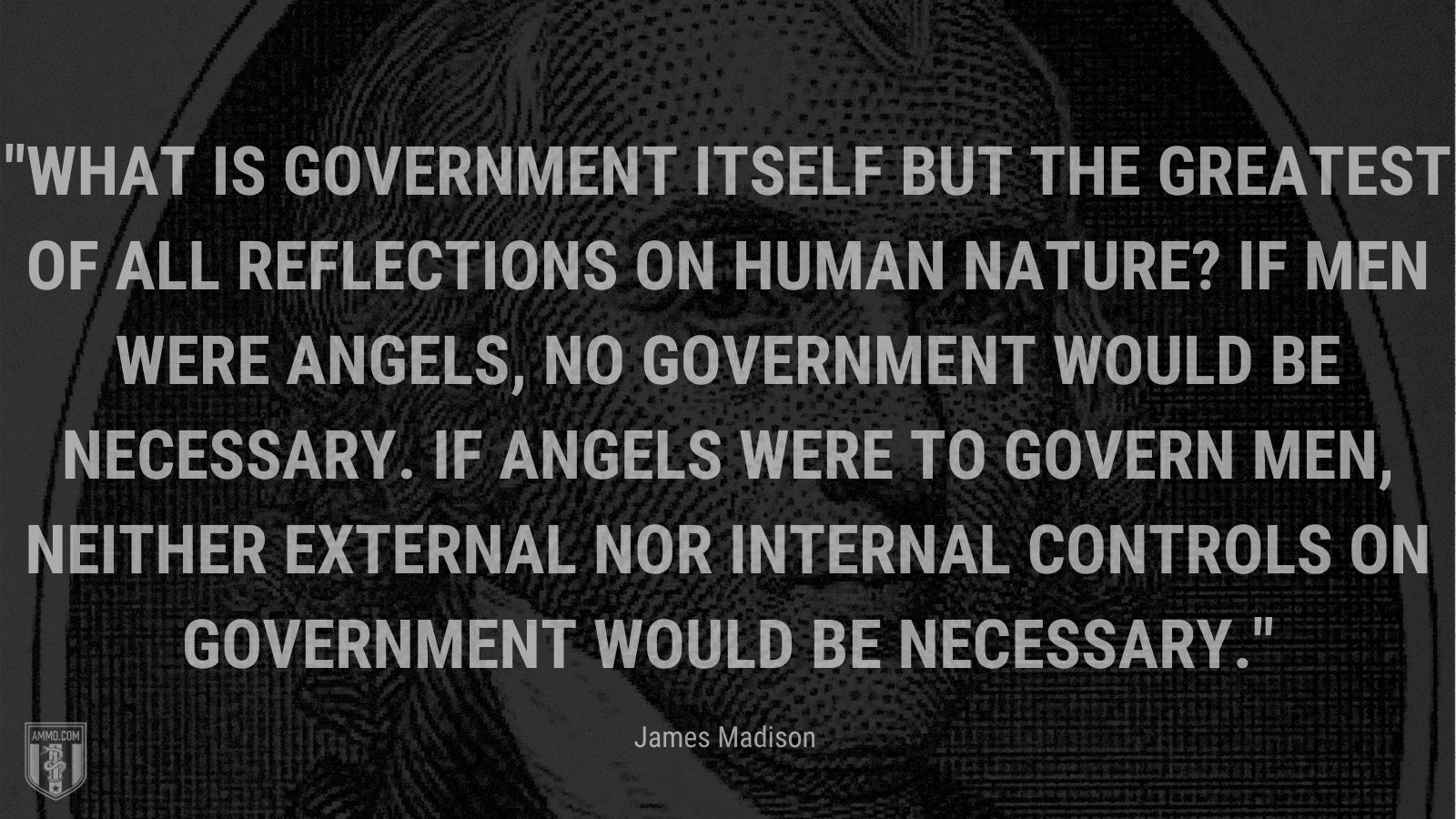 """""""What is government itself but the greatest of all reflections on human nature? If men were angels, no government would be necessary. If angels were to govern men, neither external nor internal controls on government would be necessary."""" - James Madison"""