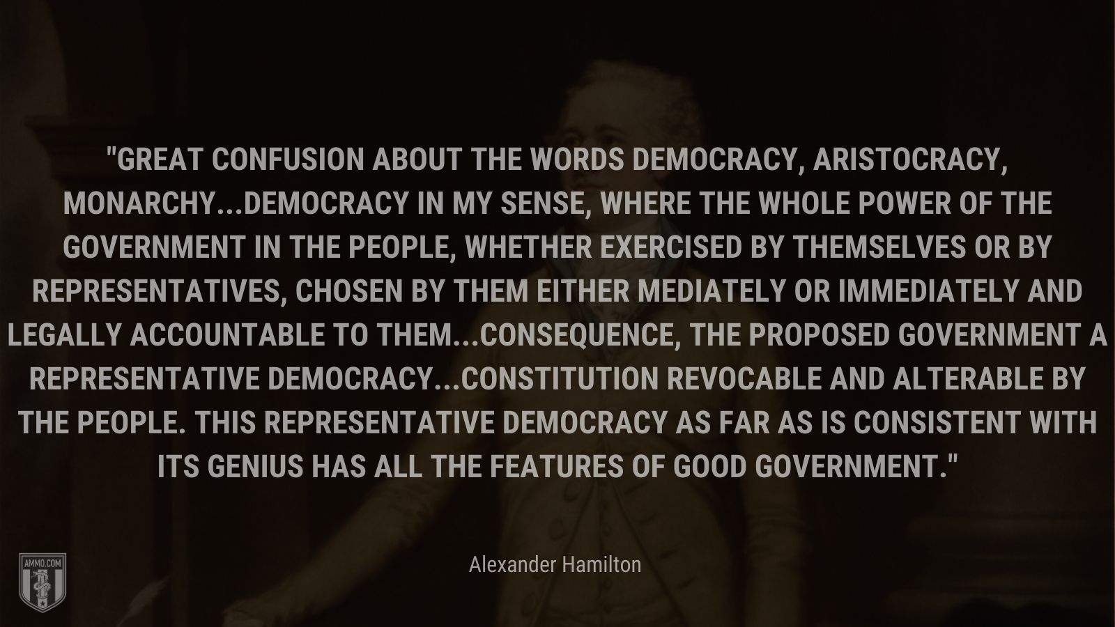 """""""Great confusion about the words democracy, aristocracy, monarchy...Democracy in my sense, where the whole power of the government in the people, whether exercised by themselves or by representatives, chosen by them either mediately or immediately and legally accountable to them...Consequence, the proposed government a representative democracy...Constitution revocable and alterable by the people. This representative democracy as far as is consistent with its genius has all the features of good government."""" - Alexander Hamilton"""