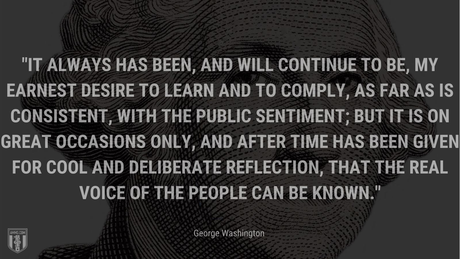 """""""It always has been, and will continue to be, my earnest desire to learn and to comply, as far as is consistent, with the public sentiment; but it is on great occasions only, and after time has been given for cool and deliberate reflection, that the real voice of the people can be known."""" - George Washington"""