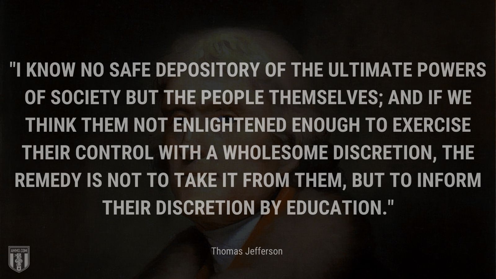 """""""I know no safe depository of the ultimate powers of society but the people themselves; and if we think them not enlightened enough to exercise their control with a wholesome discretion, the remedy is not to take it from them, but to inform their discretion by education."""" - Thomas Jefferson"""