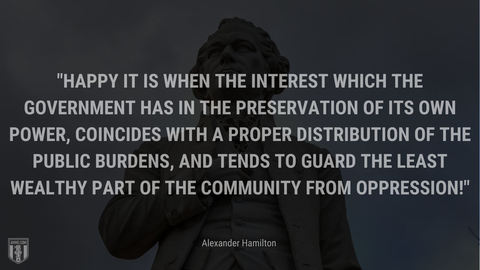 """""""Happy it is when the interest which the government has in the preservation of its own power, coincides with a proper distribution of the public burdens, and tends to guard the least wealthy part of the community from oppression!"""" - Alexander Hamilton"""