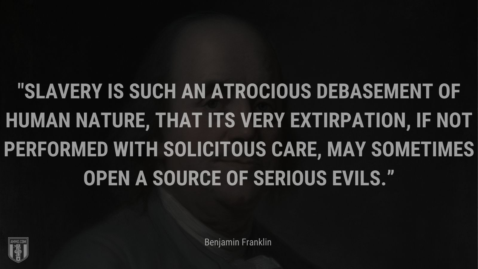 """""""Slavery is such an atrocious debasement of human nature, that its very extirpation, if not performed with solicitous care, may sometimes open a source of serious evils."""" - Benjamin Franklin"""