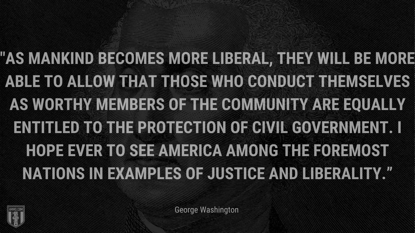 """""""As mankind becomes more liberal, they will be more able to allow that those who conduct themselves as worthy members of the community are equally entitled to the protection of civil government. I hope ever to see America among the foremost nations in examples of justice and liberality."""" - George Washington"""