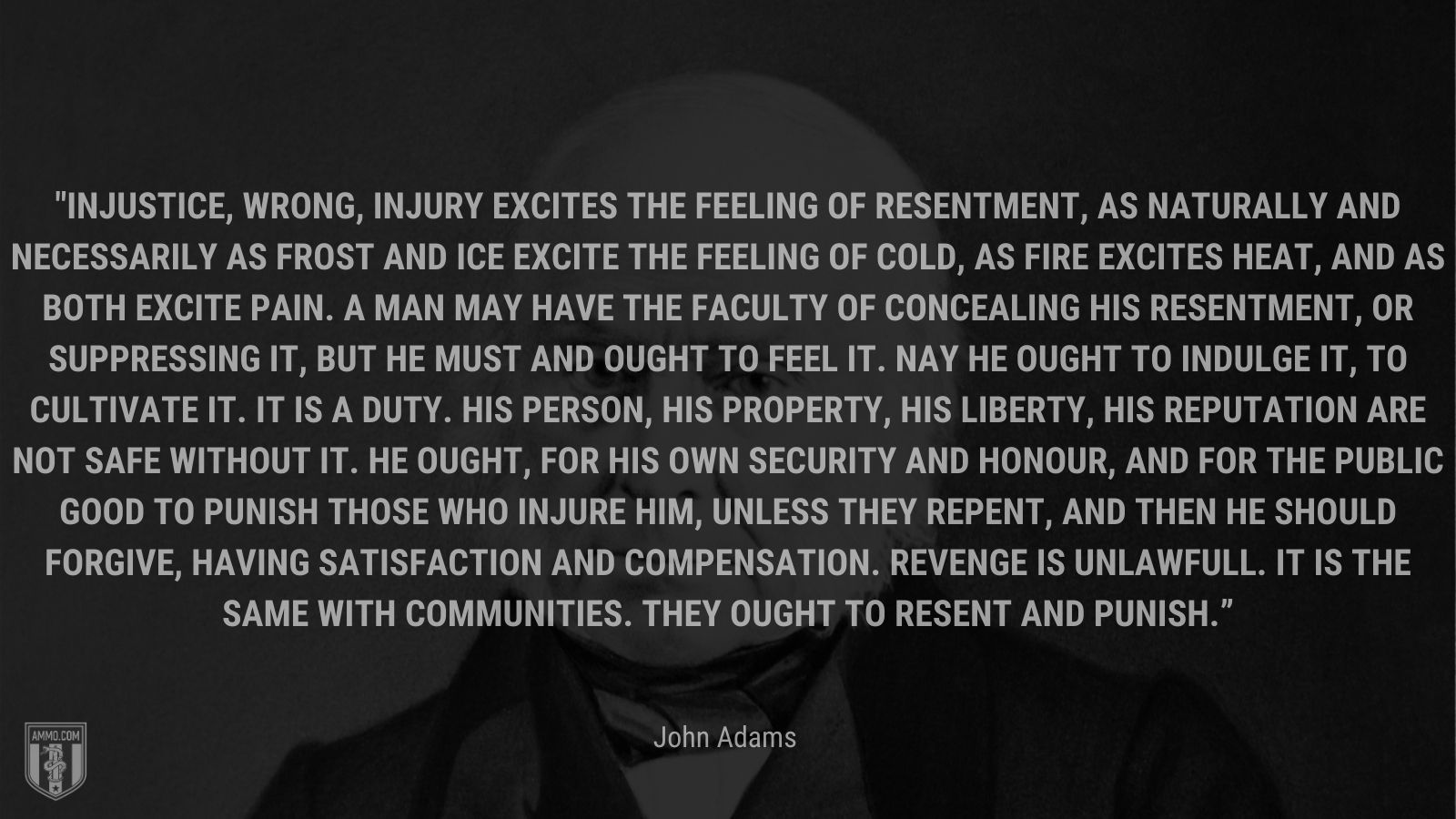 """""""In justice, wrong, injury excites the Feeling of Resentment, as naturally and necessarily as Frost and Ice excite the feeling of cold, as fire excites heat, and as both excite Pain. A Man may have the Faculty of concealing his Resentment, or suppressing it, but he must and ought to feel it. Nay he ought to indulge it, to cultivate it. It is a Duty. His Person, his Property, his Liberty, his Reputation are not safe without it. He ought, for his own Security and Honour, and for the public good to punish those who injure him, unless they repent, and then he should forgive, having Satisfaction and Compensation. Revenge is unlawfull. It is the same with Communities. They ought to resent and punish."""" - John Adams"""