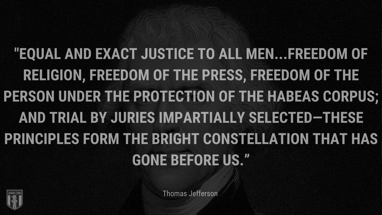 """""""Equal and exact justice to all men...freedom of religion, freedom of the press, freedom of the person under the protection of the habeas corpus; and trial by juries impartially selected—these principles form the bright constellation that has gone before us."""" - Thomas Jefferson"""