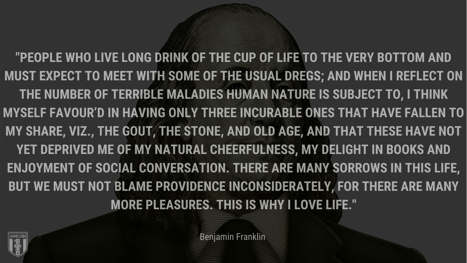 """""""People who live long drink of the cup of life to the very bottom and must expect to meet with some of the usual dregs;  and when I reflect on the number of terrible maladies human nature is subject to, I think myself favour'd in having only three incurable ones that have fallen to my share, viz., the gout, the stone, and old age, and that these have not yet deprived me of my natural cheerfulness, my delight in books and enjoyment of social conversation. There are many sorrows in this life, but we must not blame Providence inconsiderately, for there are many more pleasures. This is why I love life."""" - Benjamin Franklin"""
