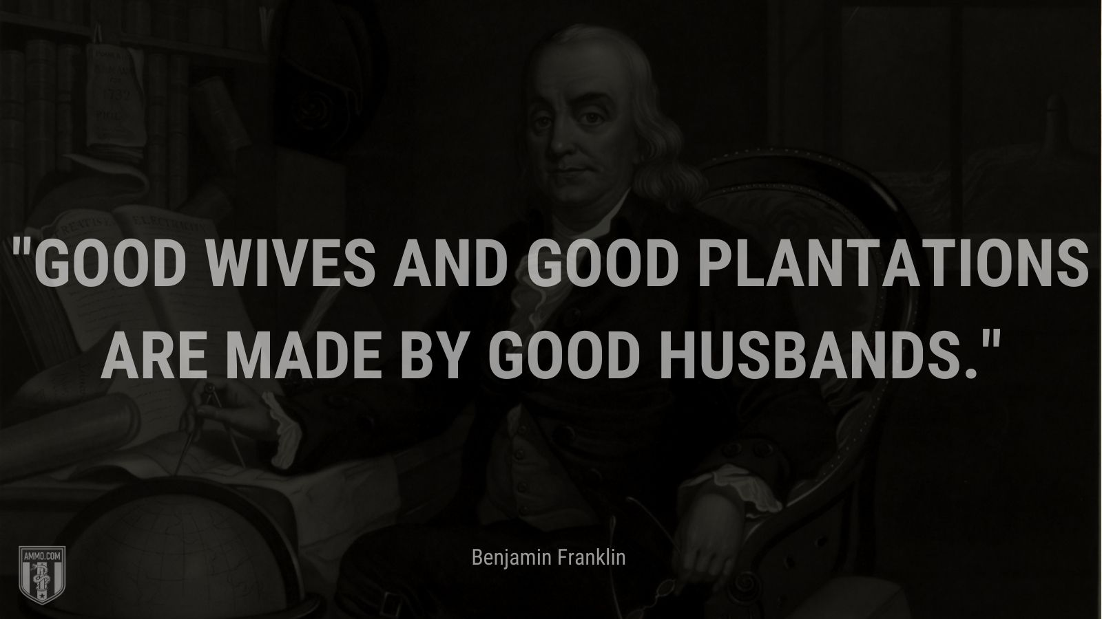 """""""Good wives and good plantations are made by good husbands."""" - Benjamin Franklin"""