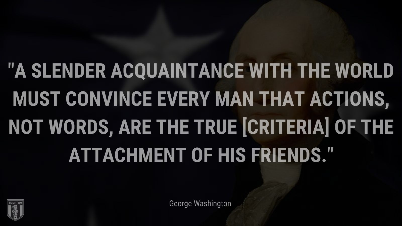 """""""A slender acquaintance with the world must convince every man that actions, not words, are the true [criteria] of the attachment of his friends."""" - George Washington"""