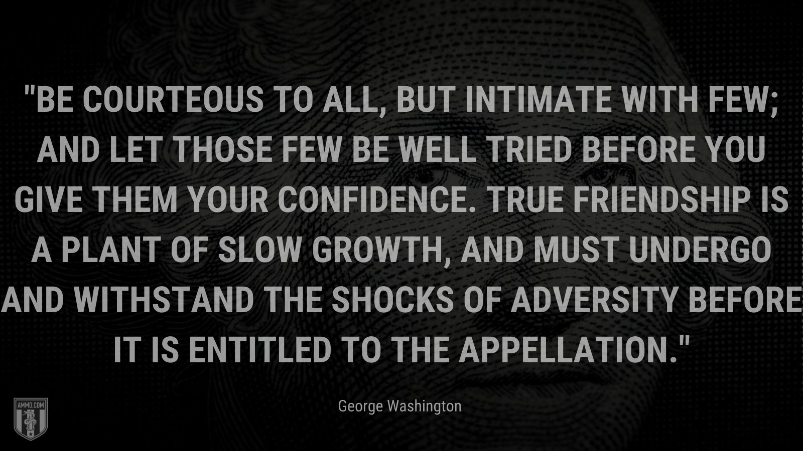"""""""Be courteous to all, but intimate with few; and let those few be well tried before you give them your confidence. True friendship is a plant of slow growth, and must undergo and withstand the shocks of adversity before it is entitled to the appellation."""" - George Washington"""