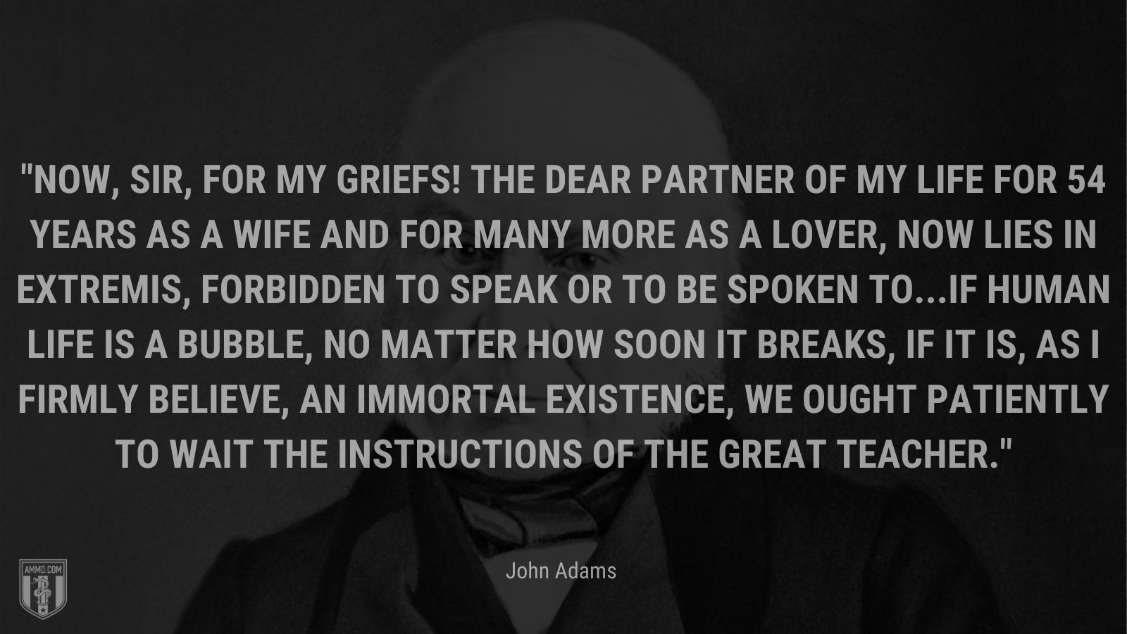 """""""Now, sir, for my griefs! The dear partner of my life for 54 years as a wife and for many more as a lover, now lies in extremis, forbidden to speak or to be spoken to...If human life is a bubble, no matter how soon it breaks, if it is, as I firmly believe, an immortal existence, we ought patiently to wait the instructions of the great Teacher."""" - John Adams"""