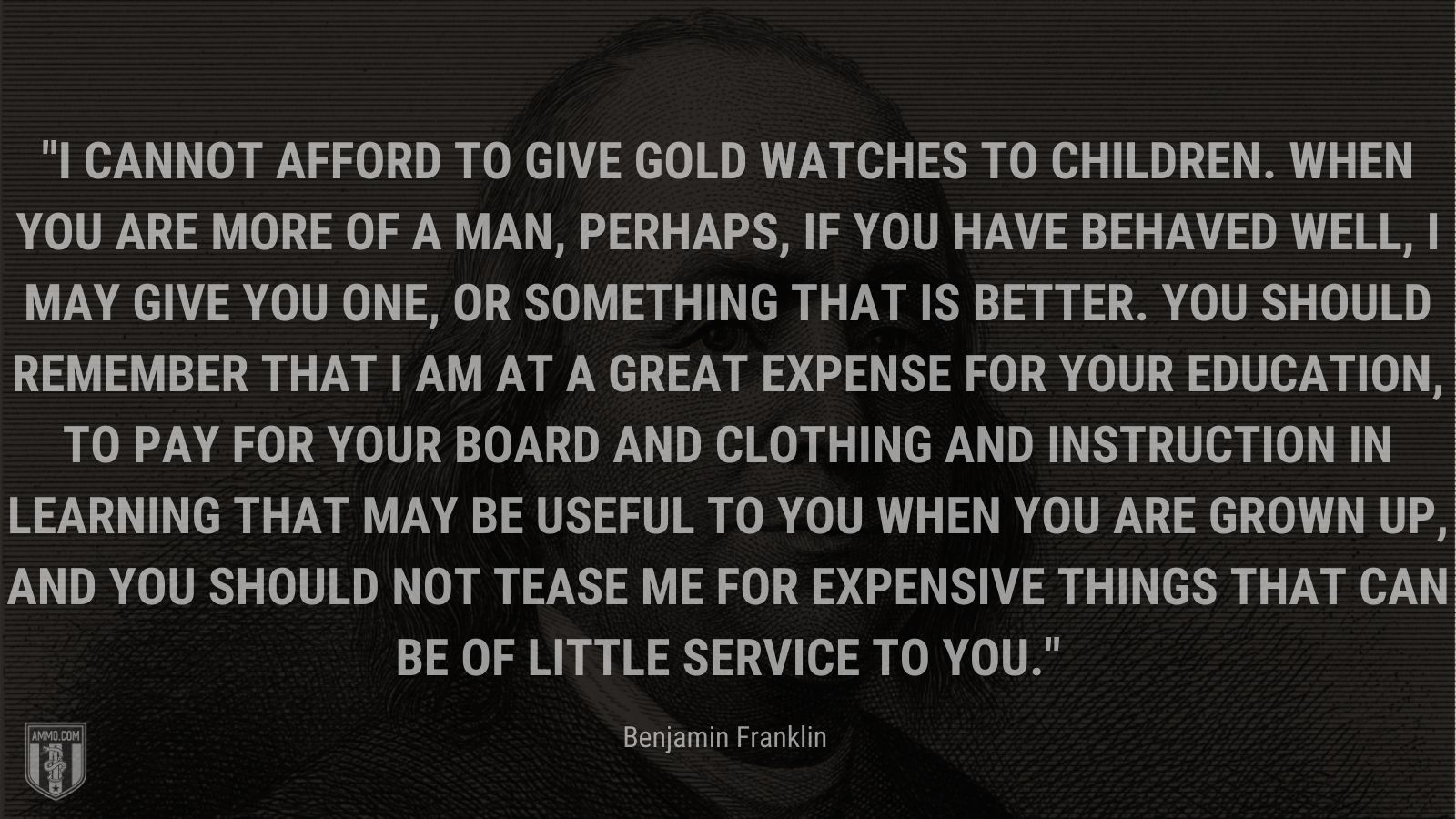 """""""I cannot afford to give gold watches to children. When you are more of a man, perhaps, if you have behaved well, I may give you one, or something that is better. You should remember that I am at a great expense for your education, to pay for your board and clothing and instruction in learning that may be useful to you when you are grown up, and you should not tease me for expensive things that can be of little service to you."""" - Benjamin Franklin"""