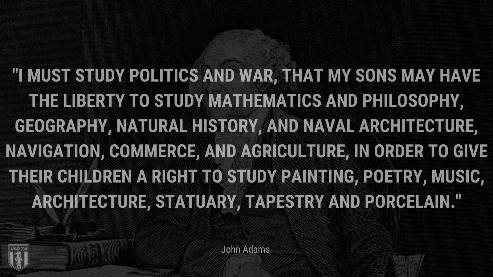 """""""I must study politics and war, that my sons may have the liberty to study mathematics and philosophy, geography, natural history, and naval architecture, navigation, commerce, and agriculture, in order to give their children a right to study painting, poetry, music, architecture, statuary, tapestry and porcelain."""" - John Adams"""