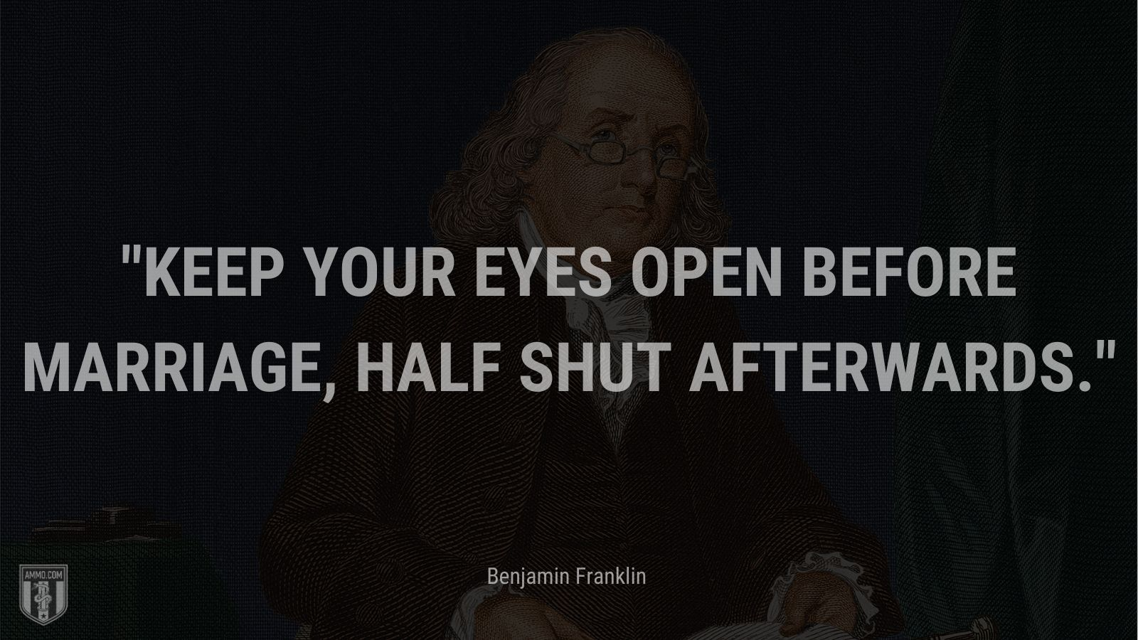 """Keep your eyes open before marriage, half shut afterwards."" - Benjamin Franklin"