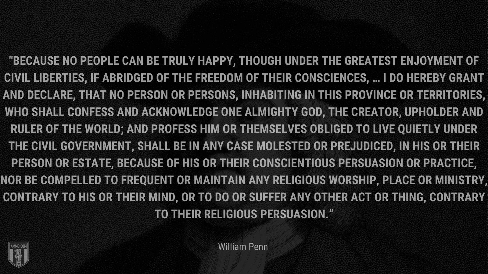 """""""Because no People can be truly happy, though under the greatest Enjoyment of Civil Liberties, if abridged of the Freedom of their Consciences, … I do hereby grant and declare, That no Person or Persons, inhabiting in this Province or Territories, who shall confess and acknowledge One almighty God, the Creator, Upholder and Ruler of the World; and profess him or themselves obliged to live quietly under the Civil Government, shall be in any Case molested or prejudiced, in his or their Person or Estate, because of his or their conscientious Persuasion or Practice, nor be compelled to frequent or maintain any religious Worship, Place or Ministry, contrary to his or their Mind, or to do or suffer any other Act or Thing, contrary to their religious Persuasion."""" -William Pen"""