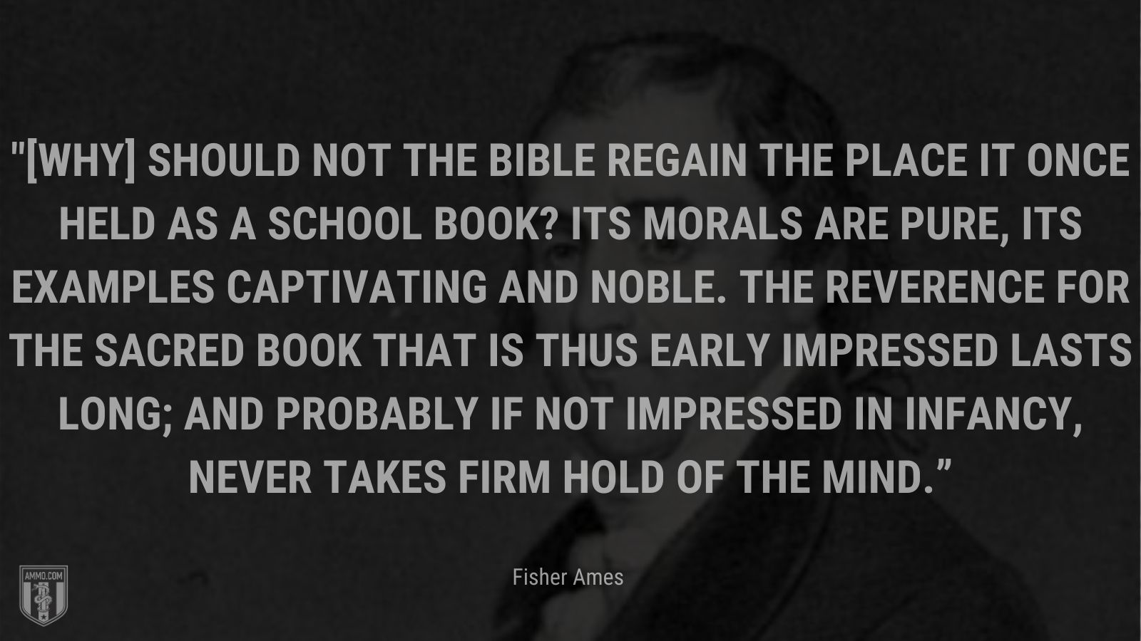 """""""[Why] should not the Bible regain the place it once held as a school book? Its morals are pure, its examples captivating and noble. The reverence for the Sacred Book that is thus early impressed lasts long; and probably if not impressed in infancy, never takes firm hold of the mind."""" - Fisher Ames"""