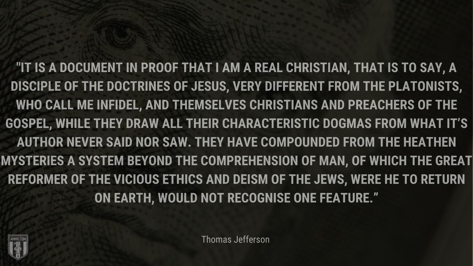 """""""It is a document in proof that I am a real Christian, that is to say, a disciple of the doctrines of Jesus, very different from the Platonists, who call me infidel, and themselves Christians and preachers of the gospel, while they draw all their characteristic dogmas from what it's Author never said nor saw. they have compounded from the heathen mysteries a system beyond the comprehension of man, of which the great reformer of the vicious ethics and deism of the Jews, were he to return on earth, would not recognise one feature."""" - Thomas Jefferson"""