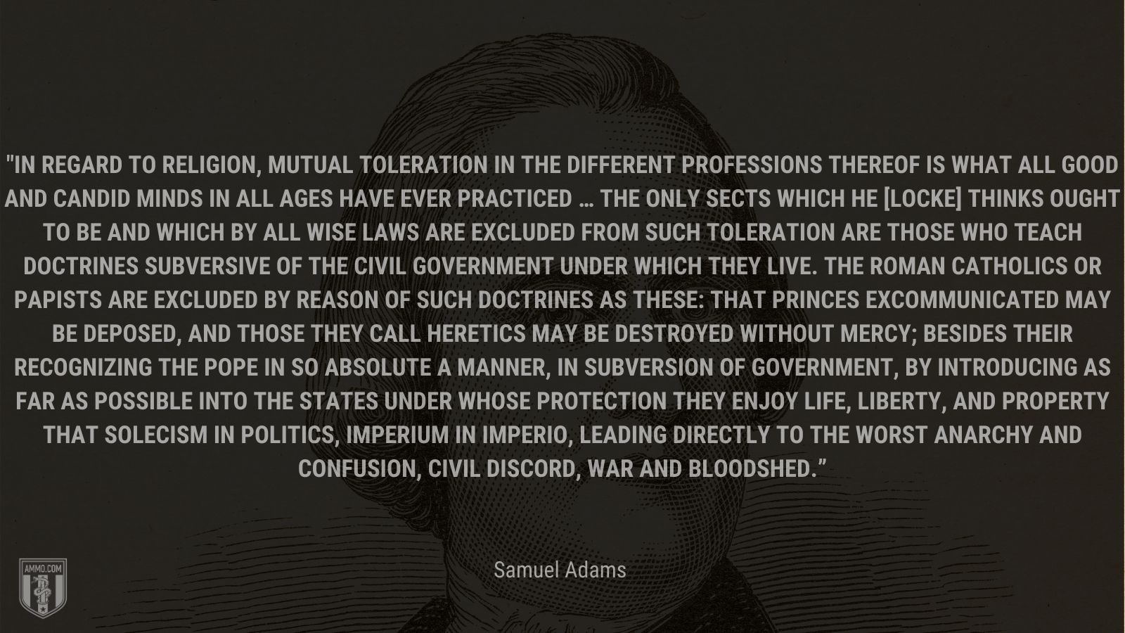 """""""In regard to religion, mutual toleration in the different professions thereof is what all good and candid minds in all ages have ever practiced … The only sects which he [Locke] thinks ought to be and which by all wise laws are excluded from such toleration are those who teach doctrines subversive of the civil government under which they live. The Roman Catholics or Papists are excluded by reason of such doctrines as these: that princes excommunicated may be deposed, and those they call heretics may be destroyed without mercy; besides their recognizing the pope in so absolute a manner, in subversion of government, by introducing as far as possible into the states under whose protection they enjoy life, liberty, and property that solecism in politics, Imperium in imperio, leading directly to the worst anarchy and confusion, civil discord, war and bloodshed."""" - Samuel Adams"""