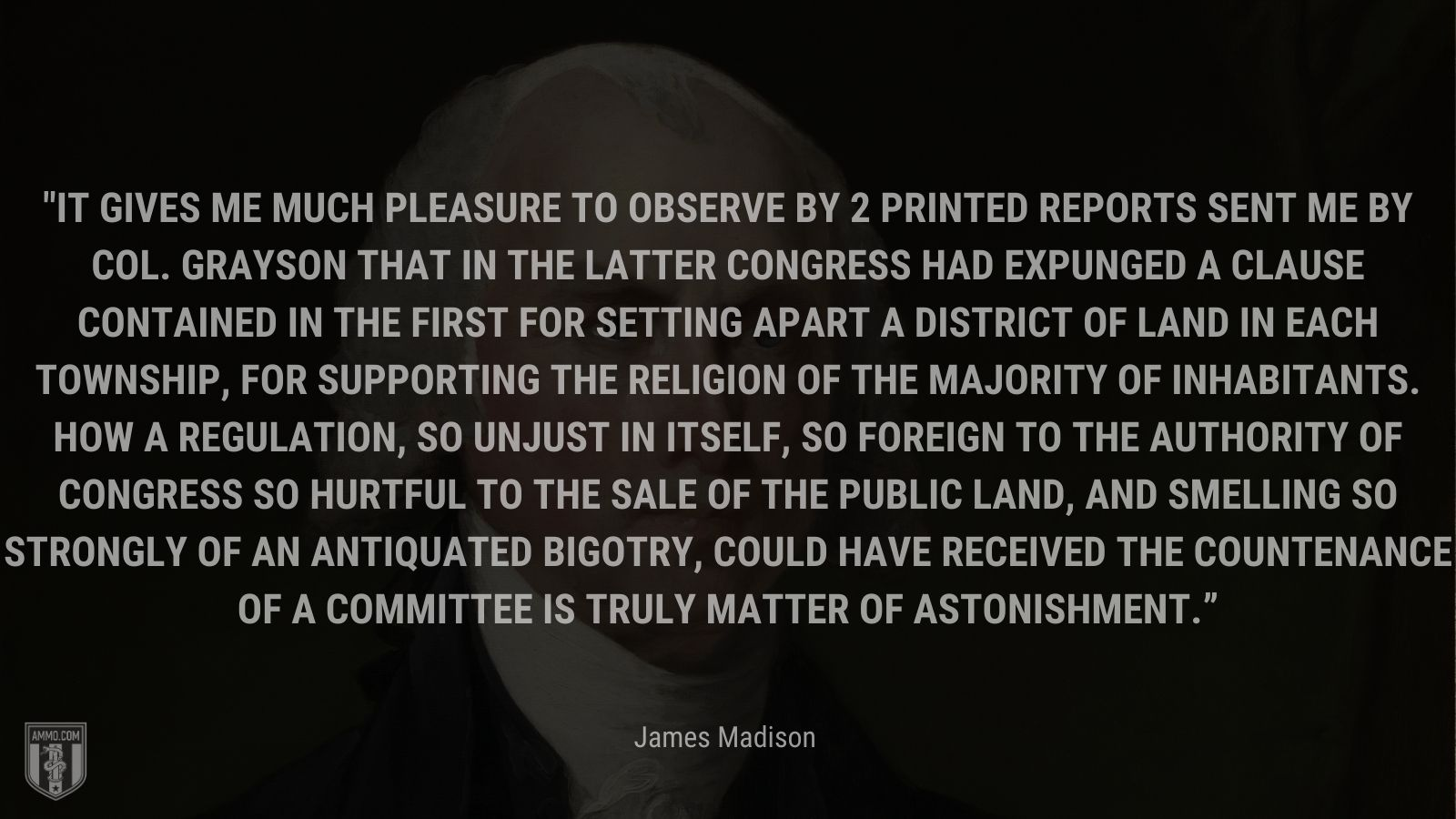 """""""It gives me much pleasure to observe by 2 printed reports sent me by Col. Grayson that in the latter Congress had expunged a clause contained in the first for setting apart a district of land in each Township, for supporting the Religion of the Majority of inhabitants. How a regulation, so unjust in itself, so foreign to the Authority of Congress so hurtful to the sale of the public land, and smelling so strongly of an antiquated Bigotry, could have received the countenance of a Committee is truly matter of astonishment."""" - James Madison"""