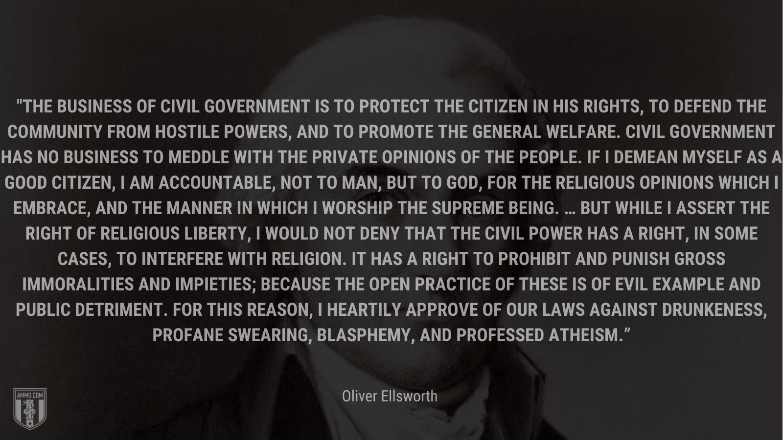 """"""" The business of civil government is to protect the citizen in his rights, to defend the community from hostile powers, and to promote the general welfare. Civil government has no business to meddle with the private opinions of the people. If I demean myself as a good citizen, I am accountable, not to man, but to God, for the religious opinions which I embrace, and the manner in which I worship the supreme being. … But while I assert the right of religious liberty, I would not deny that the civil power has a right, in some cases, to interfere with religion. It has a right to prohibit and punish gross immoralities and impieties; because the open practice of these is of evil example and public detriment. For this reason, I heartily approve of our laws against drunkeness, profane swearing, blasphemy, and professed atheism."""" - Oliver Ellsworth"""