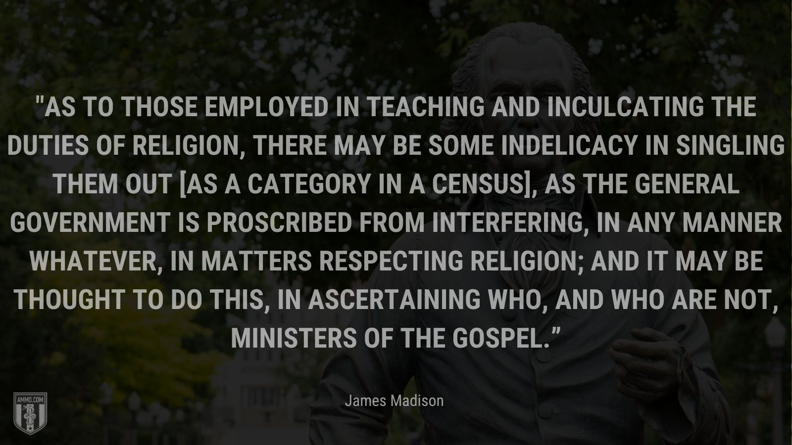 """""""As to those employed in teaching and inculcating the duties of religion, there may be some indelicacy in singling them out [as a category in a census], as the general government is proscribed from interfering, in any manner whatever, in matters respecting religion; and it may be thought to do this, in ascertaining who, and who are not, ministers of the gospel."""" - James Madison"""