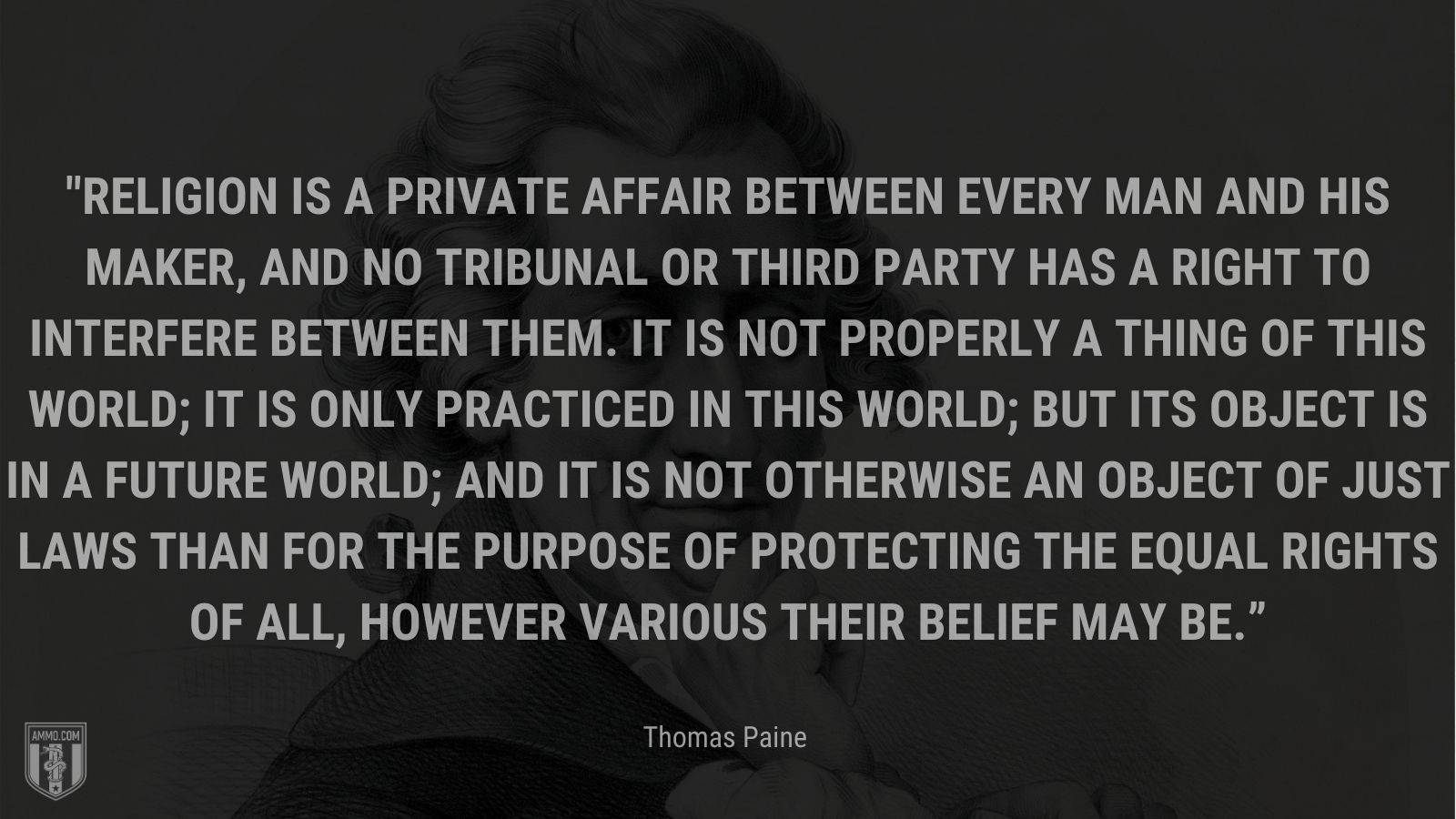 """""""Religion is a private affair between every man and his Maker, and no tribunal or third party has a right to interfere between them. It is not properly a thing of this world; it is only practiced in this world; but its object is in a future world; and it is not otherwise an object of just laws than for the purpose of protecting the equal rights of all, however various their belief may be."""" - Thomas Paine"""
