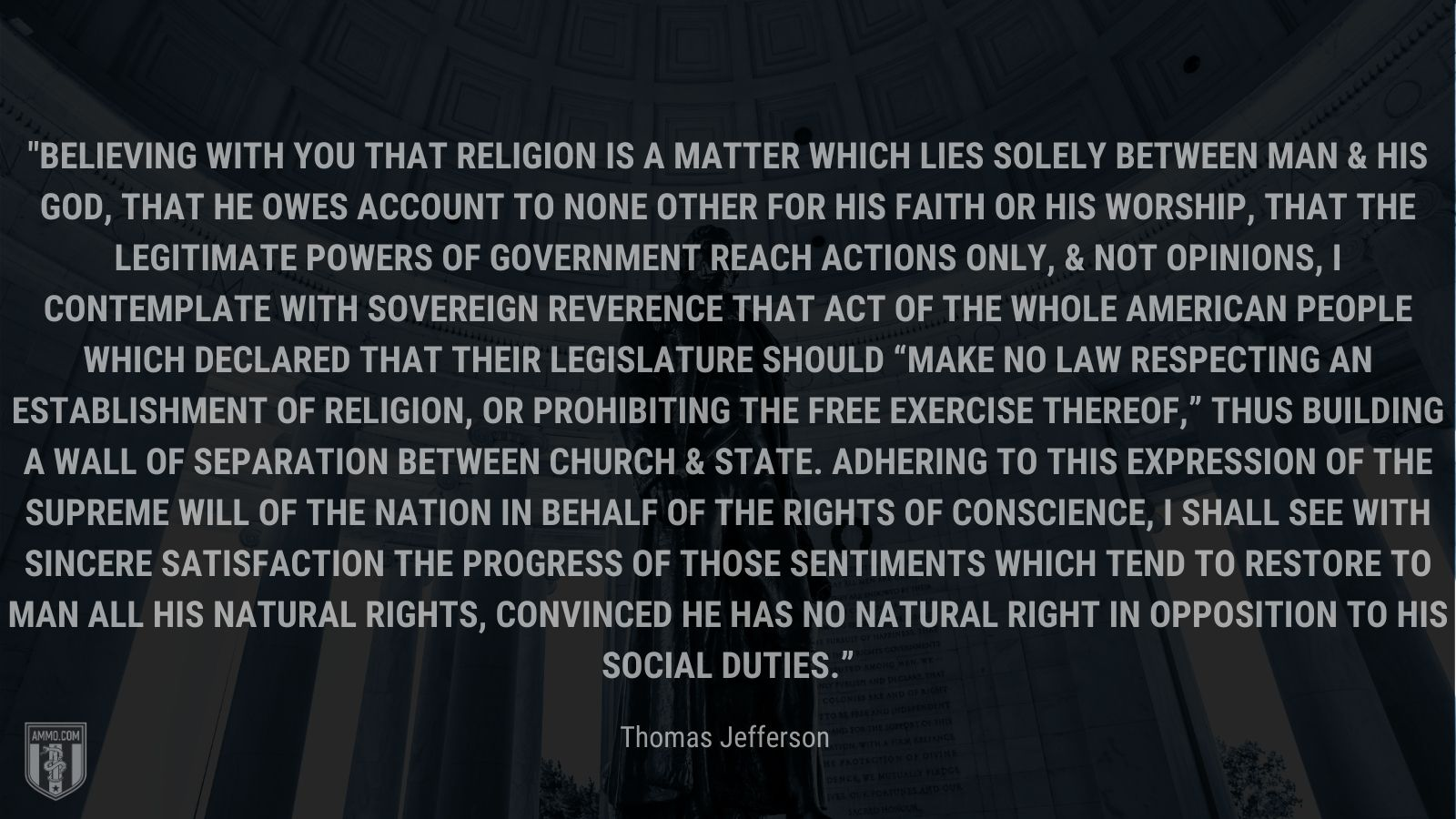 """""""Believing with you that religion is a matter which lies solely between Man & his God, that he owes account to none other for his faith or his worship, that the legitimate powers of government reach actions only, & not opinions, I contemplate with sovereign reverence that act of the whole American people which declared that their legislature should """"make no law respecting an establishment of religion, or prohibiting the free exercise thereof,"""" thus building a wall of separation between Church & State. Adhering to this expression of the supreme will of the nation in behalf of the rights of conscience, I shall see with sincere satisfaction the progress of those sentiments which tend to restore to man all his natural rights, convinced he has no natural right in opposition to his social duties."""" - Thomas Jefferson"""