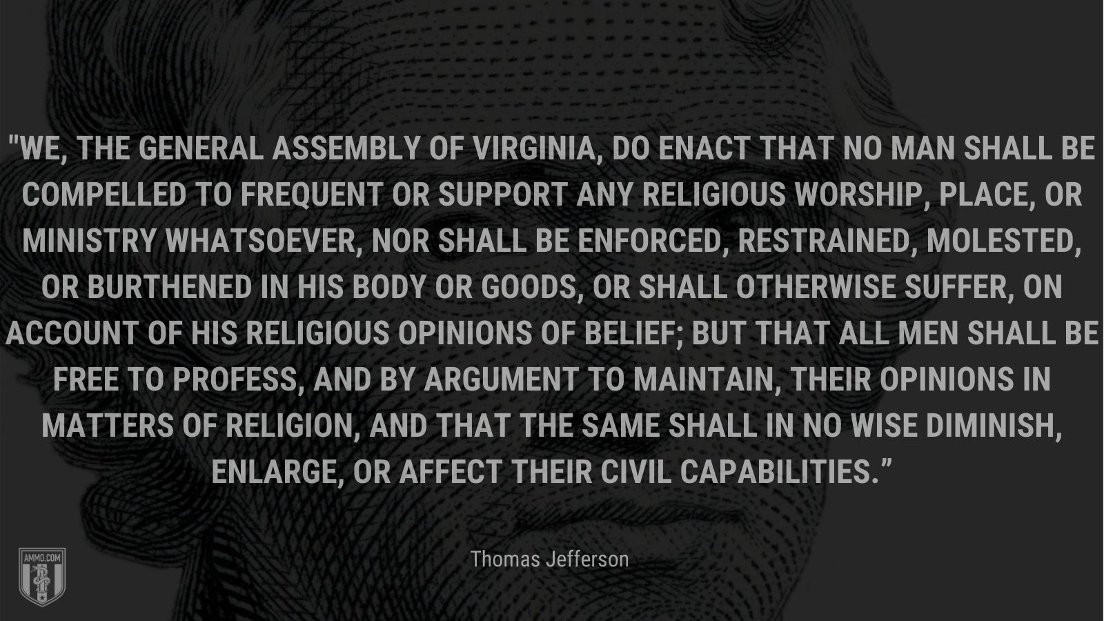 """""""We, the General Assembly of Virginia, do enact that no man shall be compelled to frequent or support any religious worship, place, or ministry whatsoever, nor shall be enforced, restrained, molested, or burthened in his body or goods, or shall otherwise suffer, on account of his religious opinions of belief; but that all men shall be free to profess, and by argument to maintain, their opinions in matters of religion, and that the same shall in no wise diminish, enlarge, or affect their civil capabilities."""" -Thomas Jefferson"""