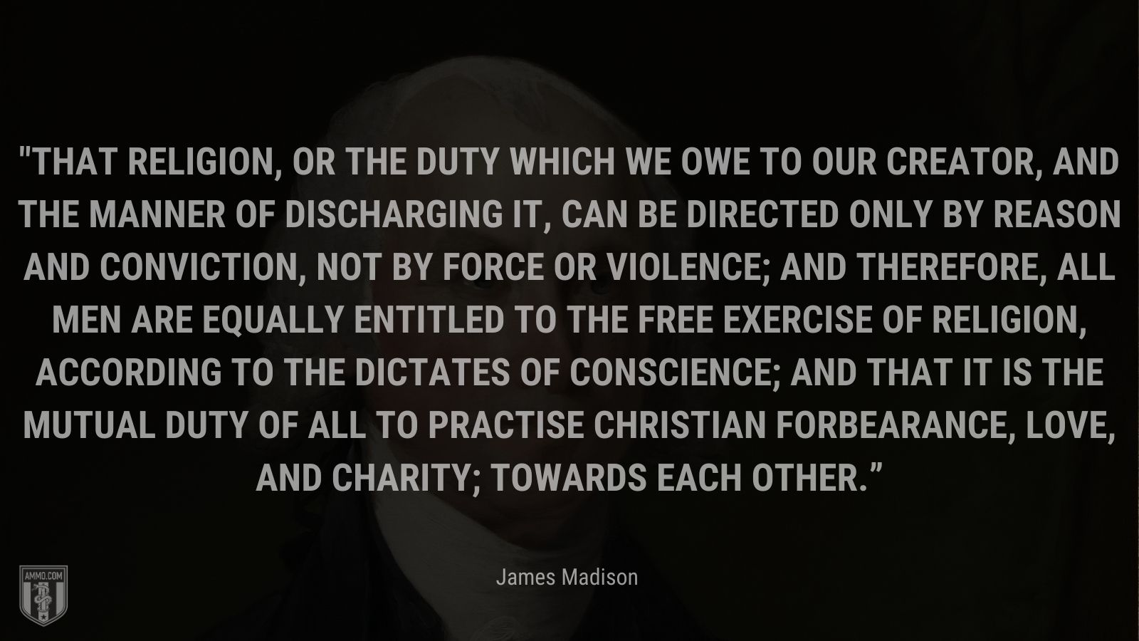 """""""That religion, or the duty which we owe to our CREATOR, and the manner of discharging it, can be directed only by reason and conviction, not by force or violence; and therefore, all men are equally entitled to the free exercise of religion, according to the dictates of conscience; and that it is the mutual duty of all to practise Christian forbearance, love, and charity; towards each other."""" -James Madison"""