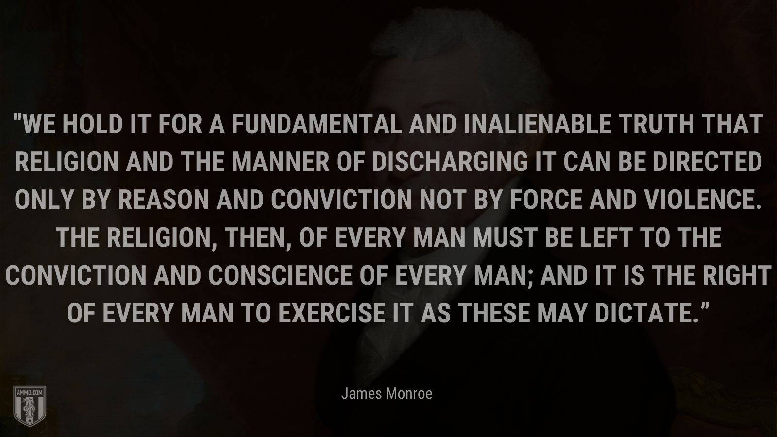 """""""We hold it for a fundamental and inalienable truth that religion and the manner of discharging it can be directed only by reason and conviction not by force and violence. The religion, then, of every man must be left to the conviction and conscience of every man; and it is the right of every man to exercise it as these may dictate."""" -James Monroe"""